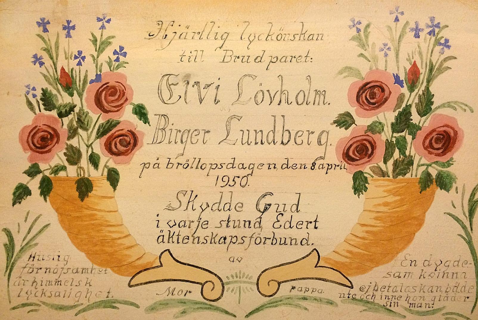 Arthur Lövholm hade konstnärliga talanger också, denna bröllopsgåva hade han gjort åt sin dotter och hennes man. I nedre hörnen hade Arthur skrivit in visdomsord åt de blivande makarna: -Huslig förnöjsamhet är himmelsk lycksalighet. -En dygdesam kvinna ej betalas kan, både ute och inne hon gläder sin man.
